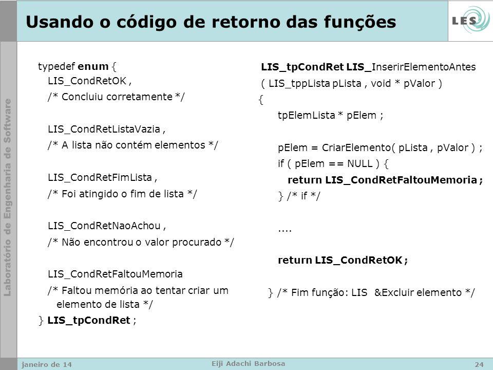 Usando o código de retorno das funções typedef enum { LIS_CondRetOK, /* Concluiu corretamente */ LIS_CondRetListaVazia, /* A lista não contém elementos */ LIS_CondRetFimLista, /* Foi atingido o fim de lista */ LIS_CondRetNaoAchou, /* Não encontrou o valor procurado */ LIS_CondRetFaltouMemoria /* Faltou memória ao tentar criar um elemento de lista */ } LIS_tpCondRet ; LIS_tpCondRet LIS_InserirElementoAntes ( LIS_tppLista pLista, void * pValor ) { tpElemLista * pElem ; pElem = CriarElemento( pLista, pValor ) ; if ( pElem == NULL ) { return LIS_CondRetFaltouMemoria ; } /* if */....