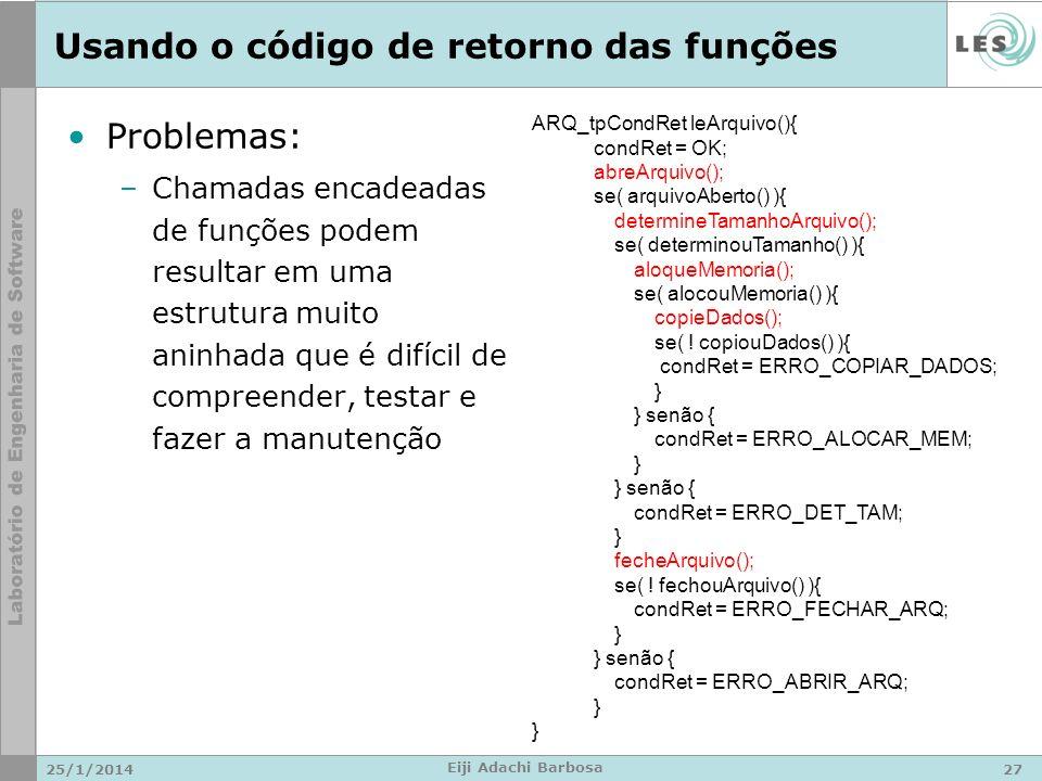 Usando o código de retorno das funções Problemas: –Chamadas encadeadas de funções podem resultar em uma estrutura muito aninhada que é difícil de compreender, testar e fazer a manutenção 25/1/201427 Eiji Adachi Barbosa ARQ_tpCondRet leArquivo(){ condRet = OK; abreArquivo(); se( arquivoAberto() ){ determineTamanhoArquivo(); se( determinouTamanho() ){ aloqueMemoria(); se( alocouMemoria() ){ copieDados(); se( .