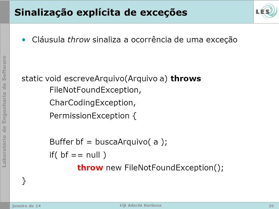 Sinalização explícita de exceções Cláusula throw sinaliza a ocorrência de uma exceção static void escreveArquivo(Arquivo a) throws FileNotFoundException, CharCodingException, PermissionException { Buffer bf = buscaArquivo( a ); if( bf == null ) throw new FileNotFoundException(); } janeiro de 1435 Eiji Adachi Barbosa