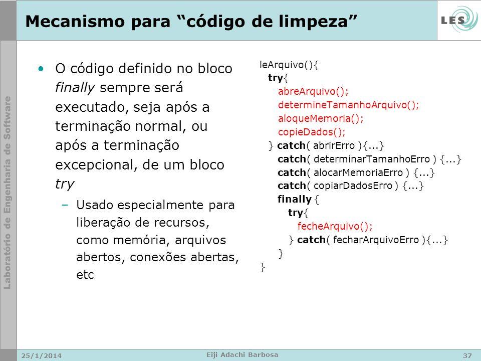 Mecanismo para código de limpeza O código definido no bloco finally sempre será executado, seja após a terminação normal, ou após a terminação excepcional, de um bloco try –Usado especialmente para liberação de recursos, como memória, arquivos abertos, conexões abertas, etc 25/1/201437 Eiji Adachi Barbosa leArquivo(){ try{ abreArquivo(); determineTamanhoArquivo(); aloqueMemoria(); copieDados(); } catch( abrirErro ){...} catch( determinarTamanhoErro ) {...} catch( alocarMemoriaErro ) {...} catch( copiarDadosErro ) {...} finally { try{ fecheArquivo(); } catch( fecharArquivoErro ){...} }