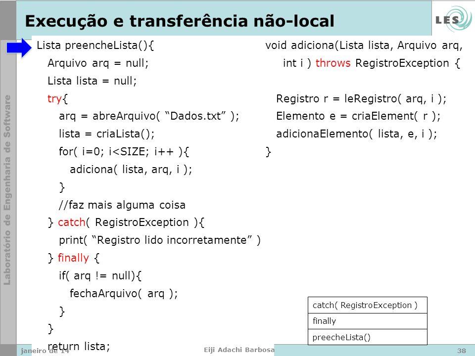 Lista preencheLista(){ Arquivo arq = null; Lista lista = null; try{ arq = abreArquivo( Dados.txt ); lista = criaLista(); for( i=0; i<SIZE; i++ ){ adiciona( lista, arq, i ); } //faz mais alguma coisa } catch( RegistroException ){ print( Registro lido incorretamente ); } finally { if( arq != null){ fechaArquivo( arq ); } return lista; } void adiciona(Lista lista, Arquivo arq, int i ) throws RegistroException { Registro r = leRegistro( arq, i ); Elemento e = criaElement( r ); adicionaElemento( lista, e, i ); } Execução e transferência não-local preecheLista() finally catch( RegistroException ) janeiro de 1438 Eiji Adachi Barbosa
