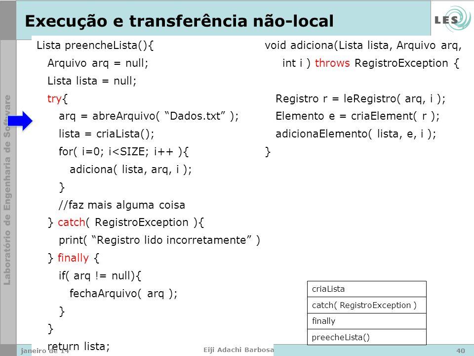Lista preencheLista(){ Arquivo arq = null; Lista lista = null; try{ arq = abreArquivo( Dados.txt ); lista = criaLista(); for( i=0; i<SIZE; i++ ){ adiciona( lista, arq, i ); } //faz mais alguma coisa } catch( RegistroException ){ print( Registro lido incorretamente ); } finally { if( arq != null){ fechaArquivo( arq ); } return lista; } void adiciona(Lista lista, Arquivo arq, int i ) throws RegistroException { Registro r = leRegistro( arq, i ); Elemento e = criaElement( r ); adicionaElemento( lista, e, i ); } Execução e transferência não-local preecheLista() finally catch( RegistroException ) criaLista janeiro de 1440 Eiji Adachi Barbosa