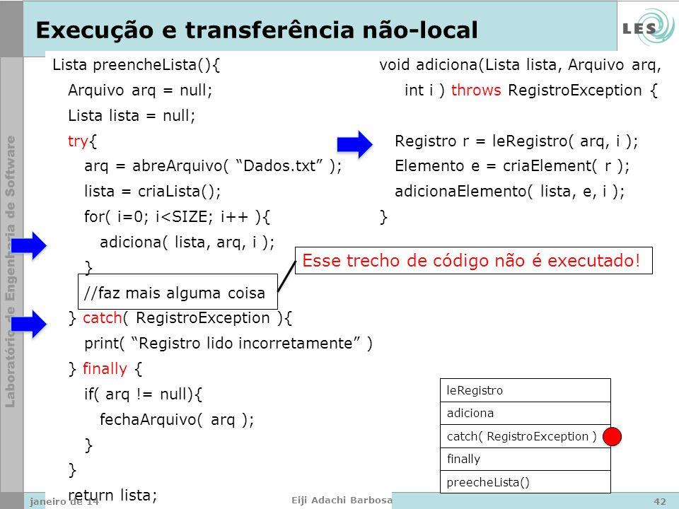 Lista preencheLista(){ Arquivo arq = null; Lista lista = null; try{ arq = abreArquivo( Dados.txt ); lista = criaLista(); for( i=0; i<SIZE; i++ ){ adiciona( lista, arq, i ); } //faz mais alguma coisa } catch( RegistroException ){ print( Registro lido incorretamente ); } finally { if( arq != null){ fechaArquivo( arq ); } return lista; } void adiciona(Lista lista, Arquivo arq, int i ) throws RegistroException { Registro r = leRegistro( arq, i ); Elemento e = criaElement( r ); adicionaElemento( lista, e, i ); } Execução e transferência não-local preecheLista() finally catch( RegistroException ) adiciona leRegistro Esse trecho de código não é executado.