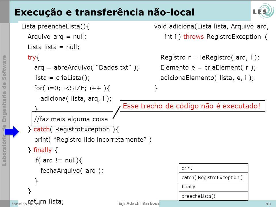 Lista preencheLista(){ Arquivo arq = null; Lista lista = null; try{ arq = abreArquivo( Dados.txt ); lista = criaLista(); for( i=0; i<SIZE; i++ ){ adiciona( lista, arq, i ); } //faz mais alguma coisa } catch( RegistroException ){ print( Registro lido incorretamente ); } finally { if( arq != null){ fechaArquivo( arq ); } return lista; } void adiciona(Lista lista, Arquivo arq, int i ) throws RegistroException { Registro r = leRegistro( arq, i ); Elemento e = criaElement( r ); adicionaElemento( lista, e, i ); } Execução e transferência não-local preecheLista() finally print Esse trecho de código não é executado.