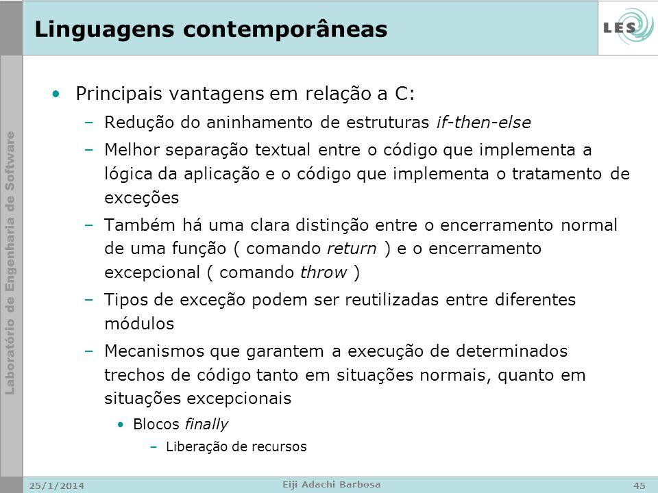 Linguagens contemporâneas Principais vantagens em relação a C: –Redução do aninhamento de estruturas if-then-else –Melhor separação textual entre o código que implementa a lógica da aplicação e o código que implementa o tratamento de exceções –Também há uma clara distinção entre o encerramento normal de uma função ( comando return ) e o encerramento excepcional ( comando throw ) –Tipos de exceção podem ser reutilizadas entre diferentes módulos –Mecanismos que garantem a execução de determinados trechos de código tanto em situações normais, quanto em situações excepcionais Blocos finally –Liberação de recursos 25/1/201445 Eiji Adachi Barbosa