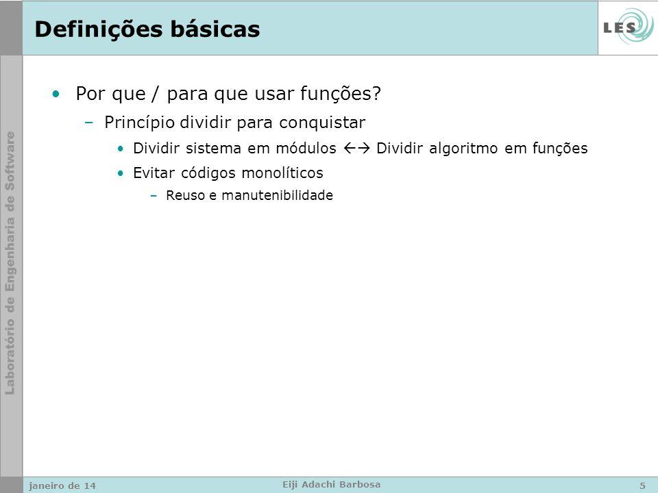 Definições básicas Encerrando a execução de uma função: –Chegar ao fim de uma função void –O comando return Encerra a execução de uma função imediatamente Se um valor de retorno é informado, a função chamada (callee) retorna este valor para a função chamadora (caller) A transferência de controle é local, i.e., após o return o controle do fluxo de execução passa da função chamada para a função chamadora –O comando exit(int) Encerra a execução do programa 1.Executa em ordem reversa todas as funções registradas pela função int atexit( void (*func)(void) ) 2.Todos streams são fechados, todos arquivos temporários são apagados 3.O controle de execução retorna ao ambiente-hospedeiro (host enviornment) o valor inteiro passado como argumento 1.` janeiro de 146 Eiji Adachi Barbosa