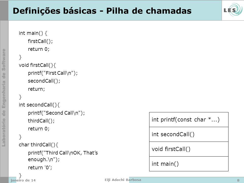 int main() { firstCall(); return 0; } void firstCall(){ printf( First Call\n ); secondCall(); return; } int secondCall(){ printf( Second Call\n ); thirdCall(); return 0; } char thirdCall(){ printf( Third Call\nOK, Thats enough.\n ); return 0; } Definições básicas - Pilha de chamadas int main() void firstCall() int secondCall() int printf(const char *...) janeiro de 148 Eiji Adachi Barbosa