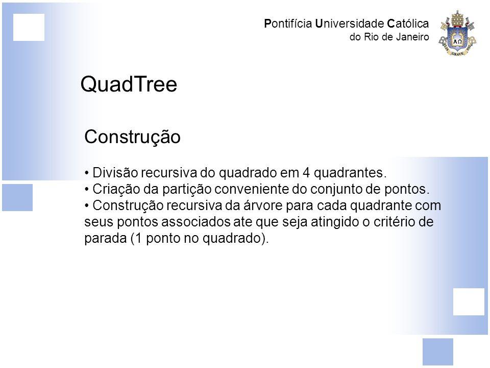 Pontifícia Universidade Católica do Rio de Janeiro QuadTree Construção Divisão recursiva do quadrado em 4 quadrantes. Criação da partição conveniente