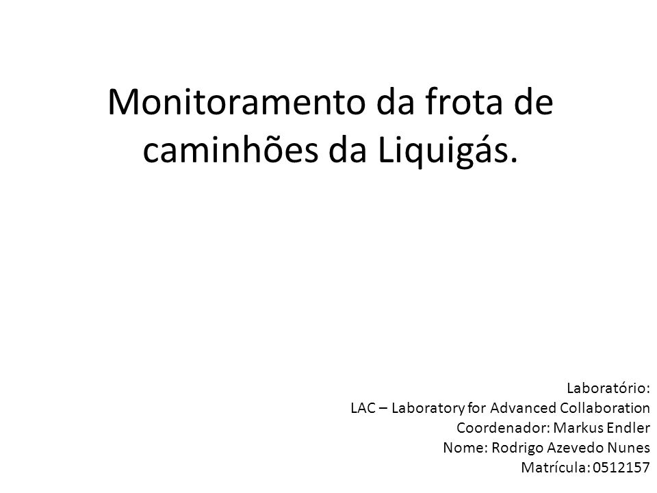 Monitoramento da frota de caminhões da Liquigás. Laboratório: LAC – Laboratory for Advanced Collaboration Coordenador: Markus Endler Nome: Rodrigo Aze