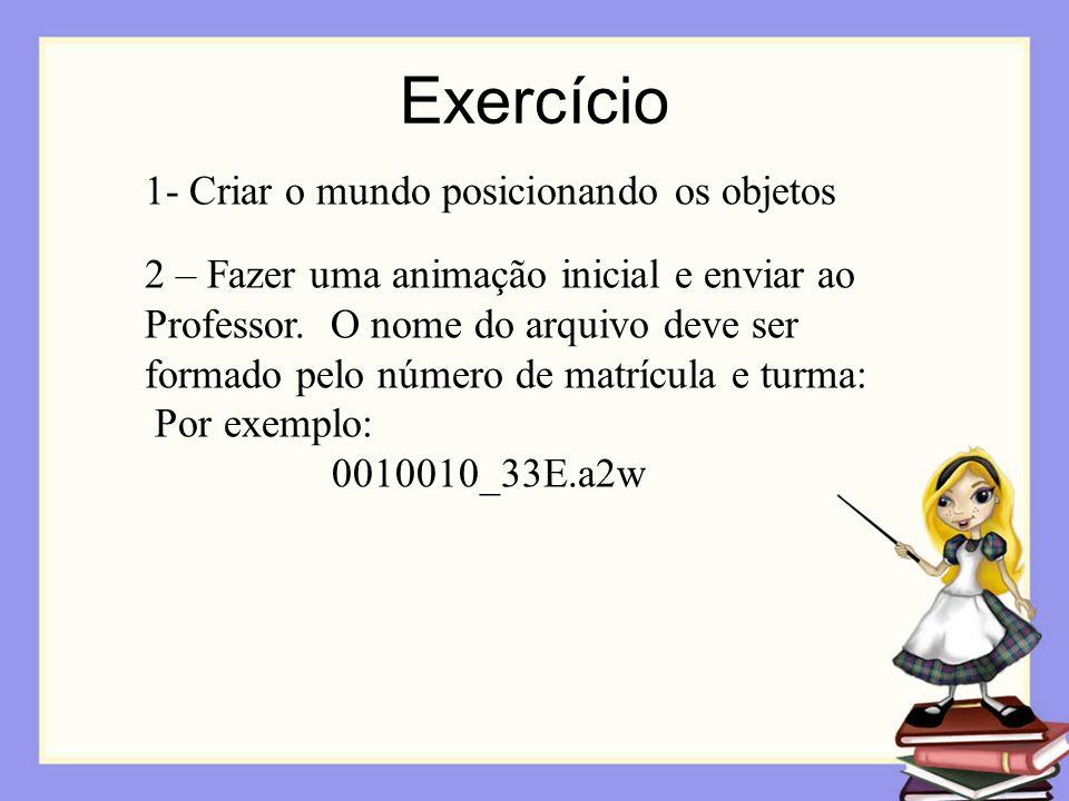 Exercício 1- Criar o mundo posicionando os objetos 2 – Fazer uma animação inicial e enviar ao Professor. O nome do arquivo deve ser formado pelo númer