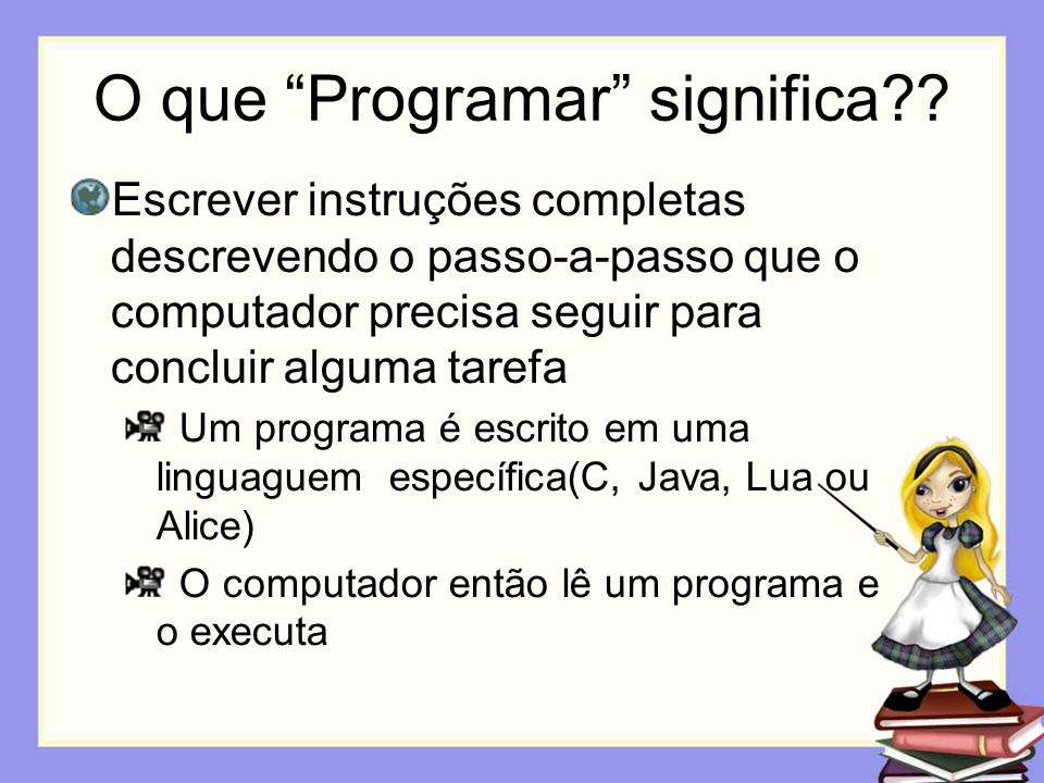O que Programar significa?? Escrever instruções completas descrevendo o passo-a-passo que o computador precisa seguir para concluir alguma tarefa Um p