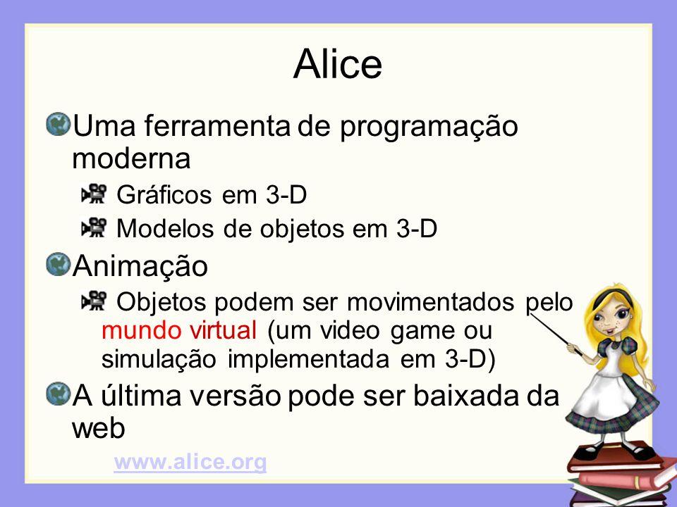 Alice Uma ferramenta de programação moderna Gráficos em 3-D Modelos de objetos em 3-D Animação Objetos podem ser movimentados pelo mundo virtual (um v