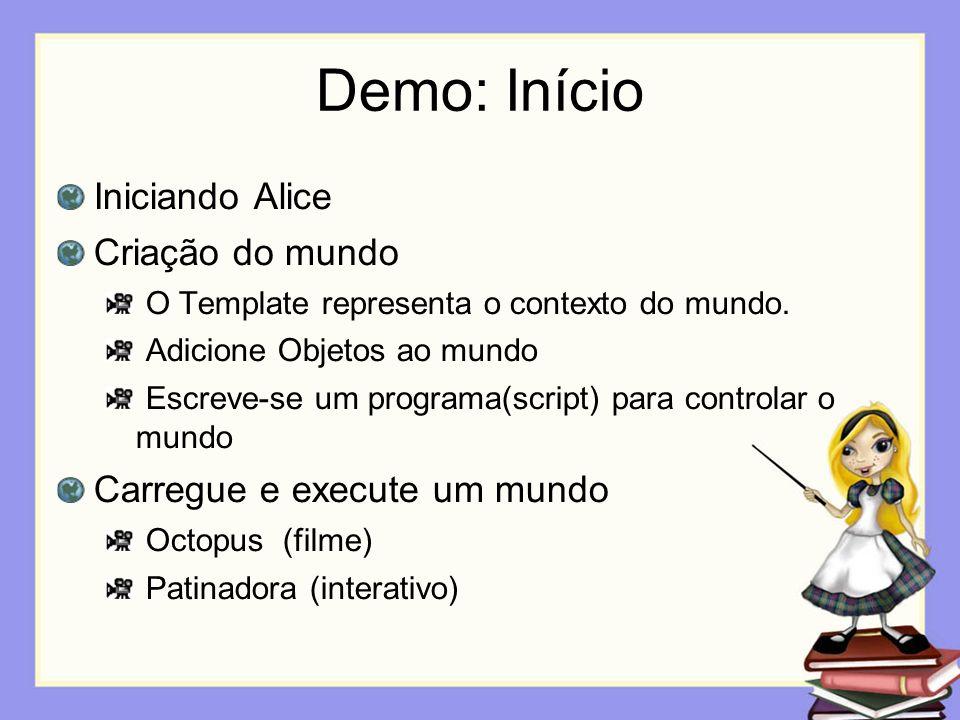Demo: Início Iniciando Alice Criação do mundo O Template representa o contexto do mundo. Adicione Objetos ao mundo Escreve-se um programa(script) para