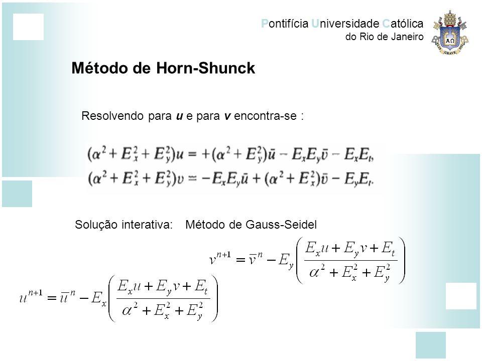 Pontifícia Universidade Católica do Rio de Janeiro Método de Horn-Shunck Resolvendo para u e para v encontra-se : Solução interativa:Método de Gauss-S