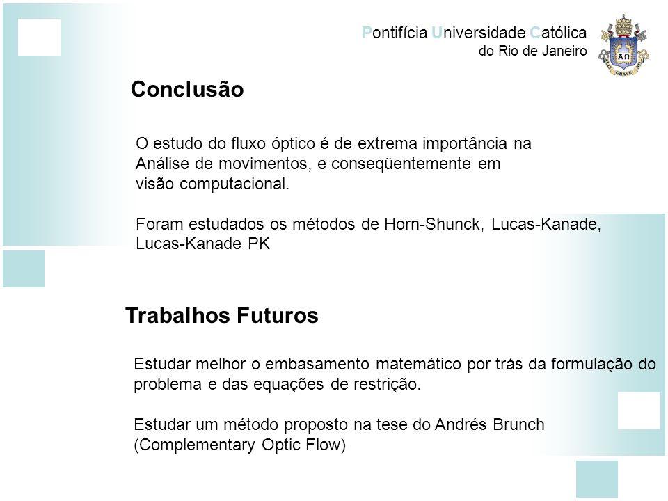 Pontifícia Universidade Católica do Rio de Janeiro Conclusão O estudo do fluxo óptico é de extrema importância na Análise de movimentos, e conseqüente