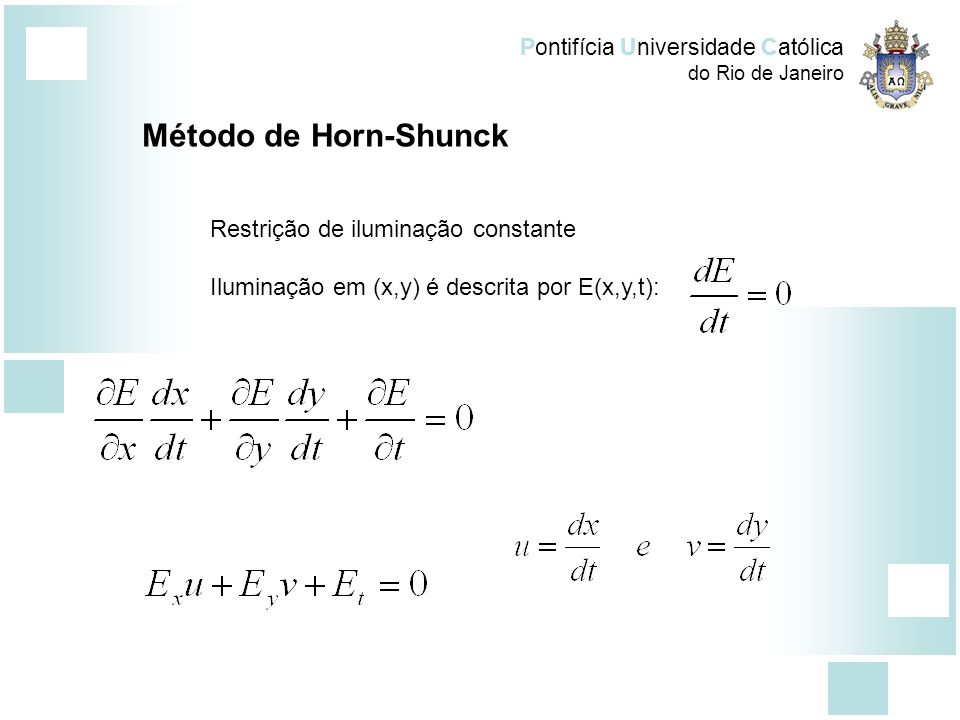 Pontifícia Universidade Católica do Rio de Janeiro Método de Horn-Shunck Restrição de iluminação constante Iluminação em (x,y) é descrita por E(x,y,t)