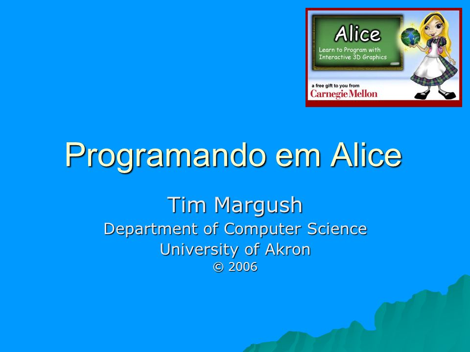 Programando em Alice Tim Margush Department of Computer Science University of Akron © 2006