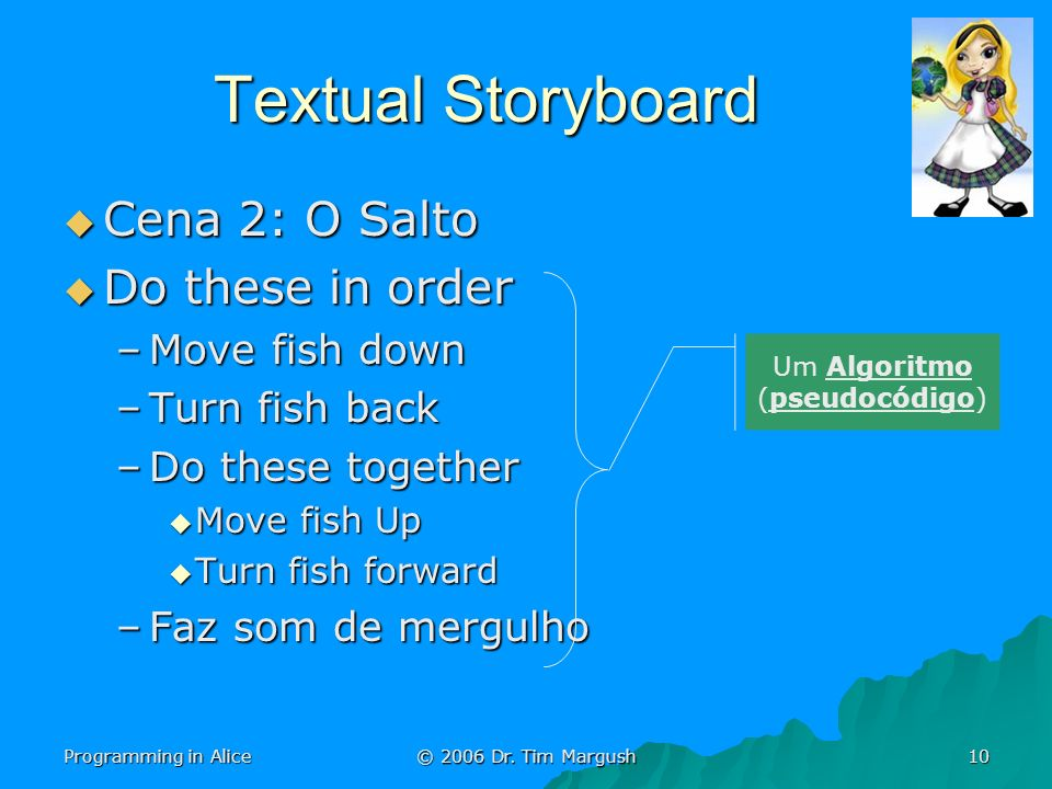 Programming in Alice © 2006 Dr. Tim Margush 10 Textual Storyboard Cena 2: O Salto Cena 2: O Salto Do these in order Do these in order –Move fish down