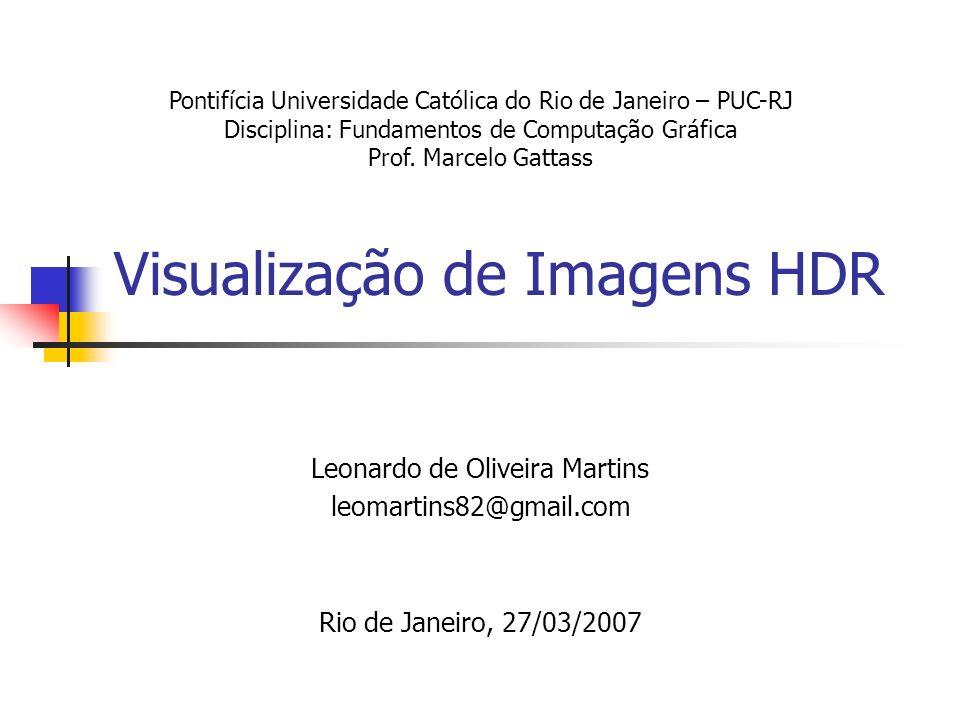 Visualização de Imagens HDR Leonardo de Oliveira Martins leomartins82@gmail.com Rio de Janeiro, 27/03/2007 Pontifícia Universidade Católica do Rio de