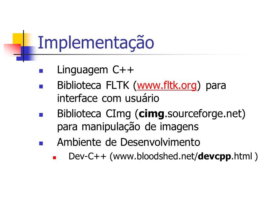Implementação Linguagem C++ Biblioteca FLTK (www.fltk.org) para interface com usuáriowww.fltk.org Biblioteca CImg (cimg.sourceforge.net) para manipula