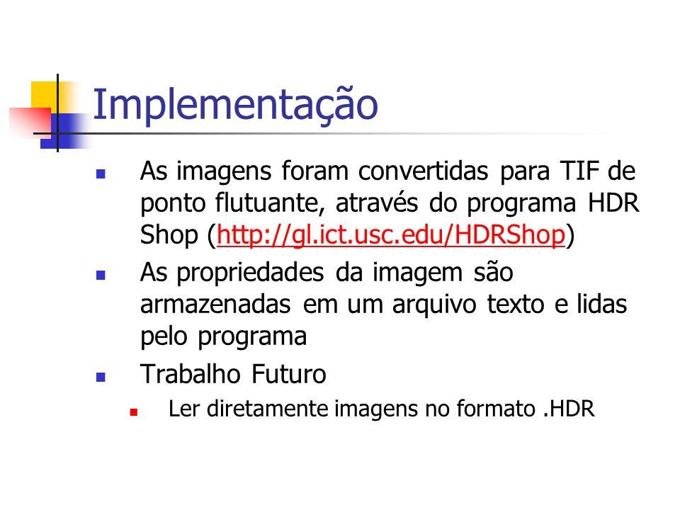 Implementação As imagens foram convertidas para TIF de ponto flutuante, através do programa HDR Shop (http://gl.ict.usc.edu/HDRShop)http://gl.ict.usc.