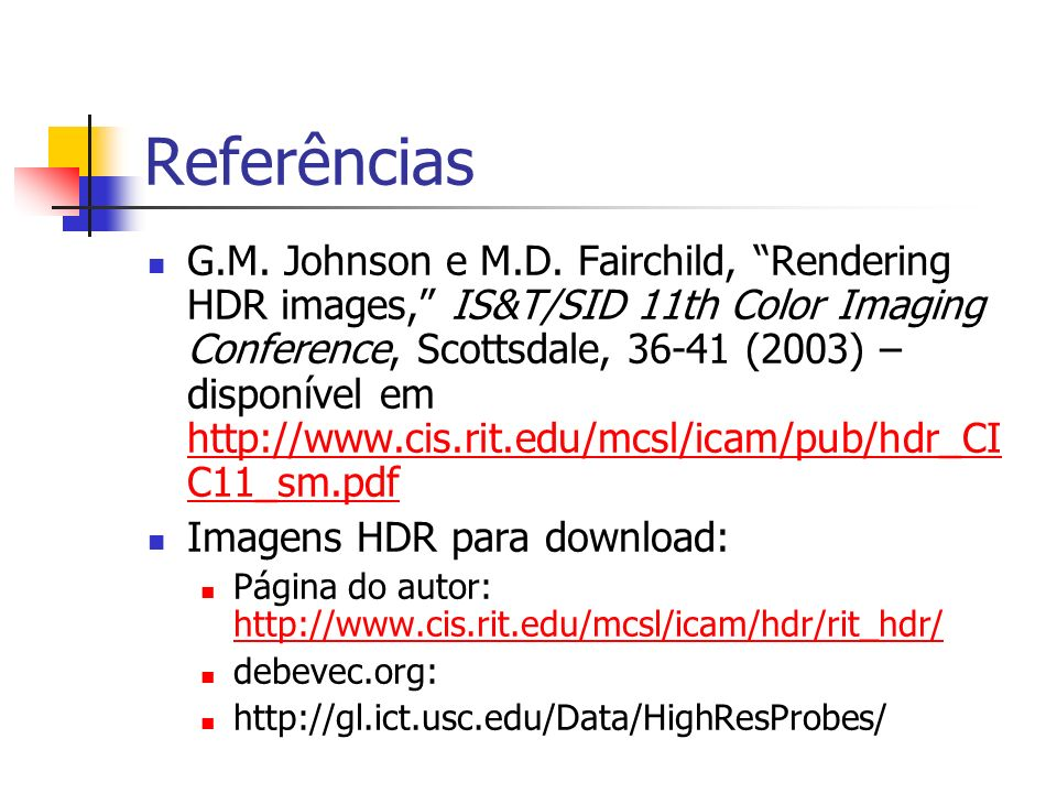Referências G.M. Johnson e M.D. Fairchild, Rendering HDR images, IS&T/SID 11th Color Imaging Conference, Scottsdale, 36-41 (2003) – disponível em http