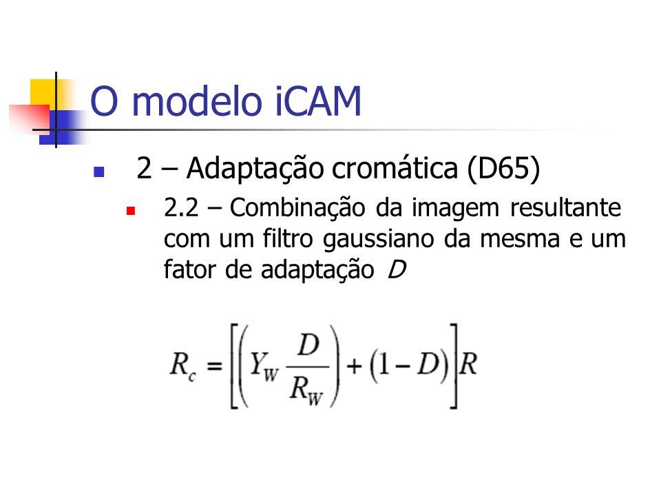 O modelo iCAM 2 – Adaptação cromática (D65) 2.2 – Combinação da imagem resultante com um filtro gaussiano da mesma e um fator de adaptação D