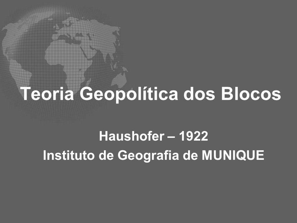 Teoria Geopolítica dos Blocos Haushofer – 1922 Instituto de Geografia de MUNIQUE