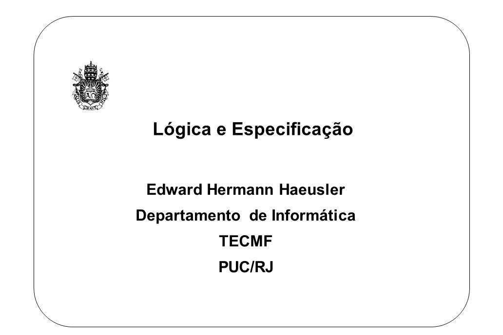 Lógica e Especificação Edward Hermann Haeusler Departamento de Informática TECMF PUC/RJ