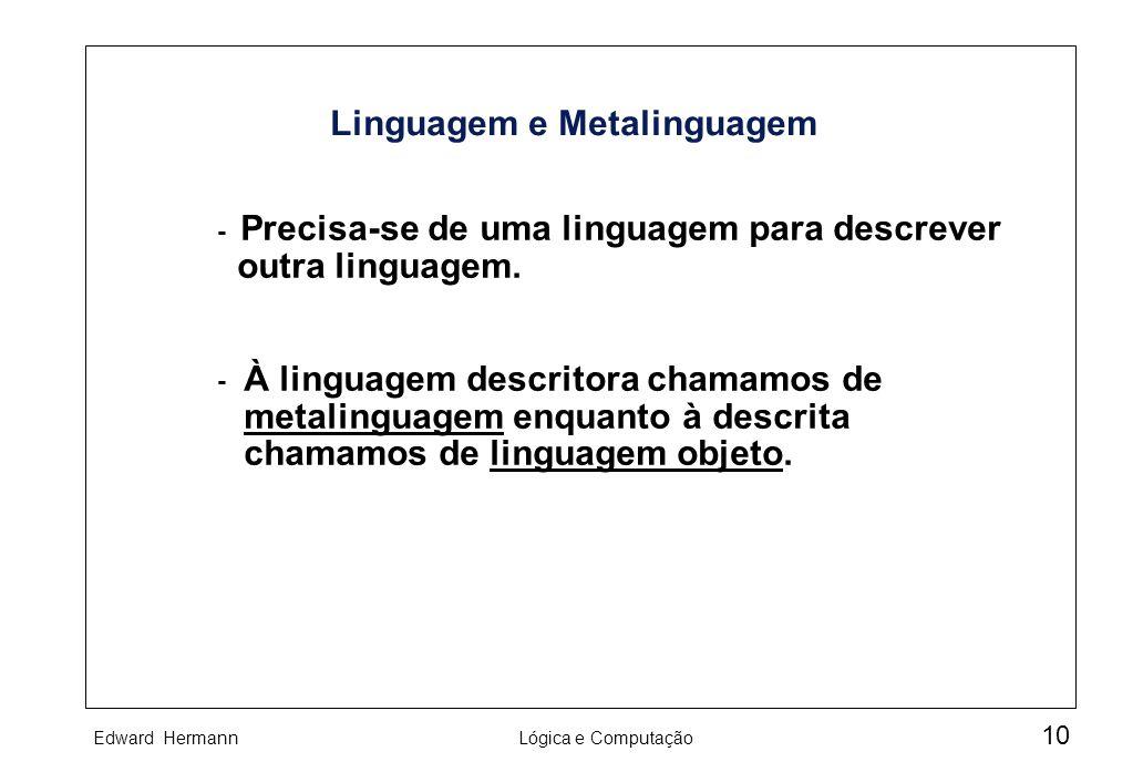 Edward HermannLógica e Computação 10 Linguagem e Metalinguagem À linguagem descritora chamamos de metalinguagem enquanto à descrita chamamos de lingua