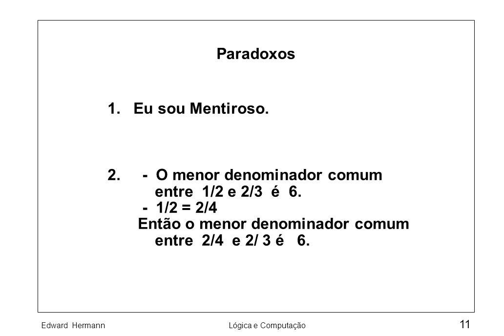 Edward HermannLógica e Computação 11 Paradoxos 1. Eu sou Mentiroso. 2. - O menor denominador comum entre 1/2 e 2/3 é 6. - 1/2 = 2/4 Então o menor deno