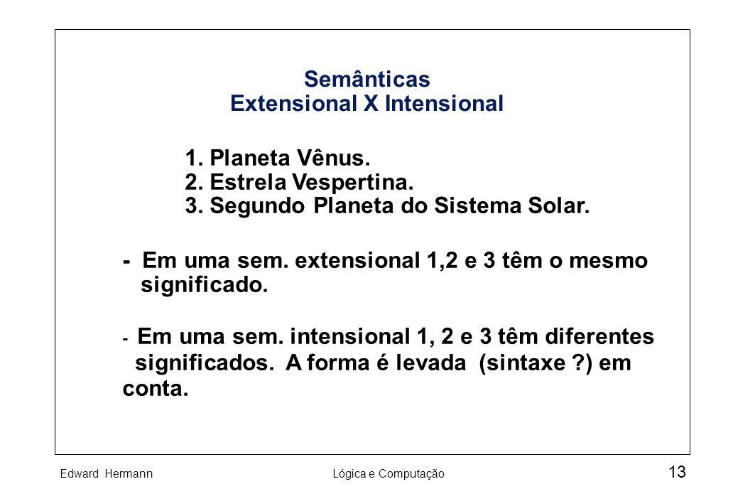 Edward HermannLógica e Computação 13 Semânticas Extensional X Intensional 1. Planeta Vênus. 2. Estrela Vespertina. 3. Segundo Planeta do Sistema Solar