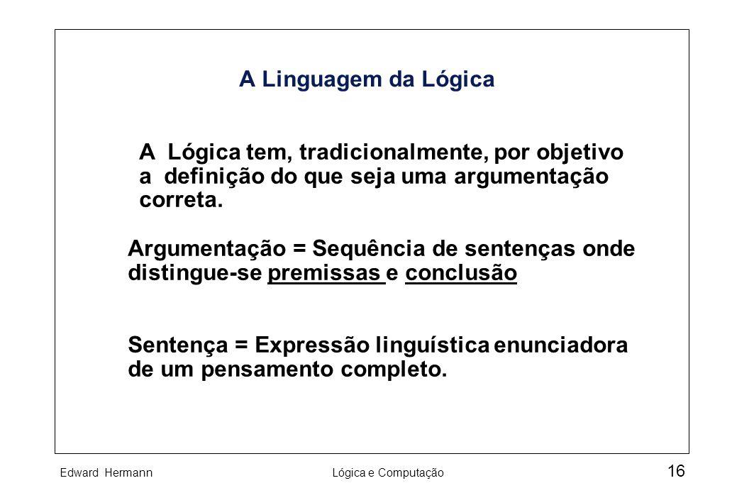 Edward HermannLógica e Computação 16 A Linguagem da Lógica A Lógica tem, tradicionalmente, por objetivo a definição do que seja uma argumentação corre