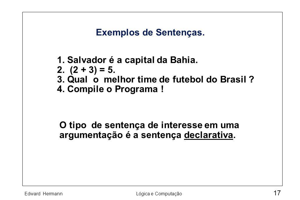 Edward HermannLógica e Computação 17 Exemplos de Sentenças. 1. Salvador é a capital da Bahia. 2. (2 + 3) = 5. 3. Qual o melhor time de futebol do Bras
