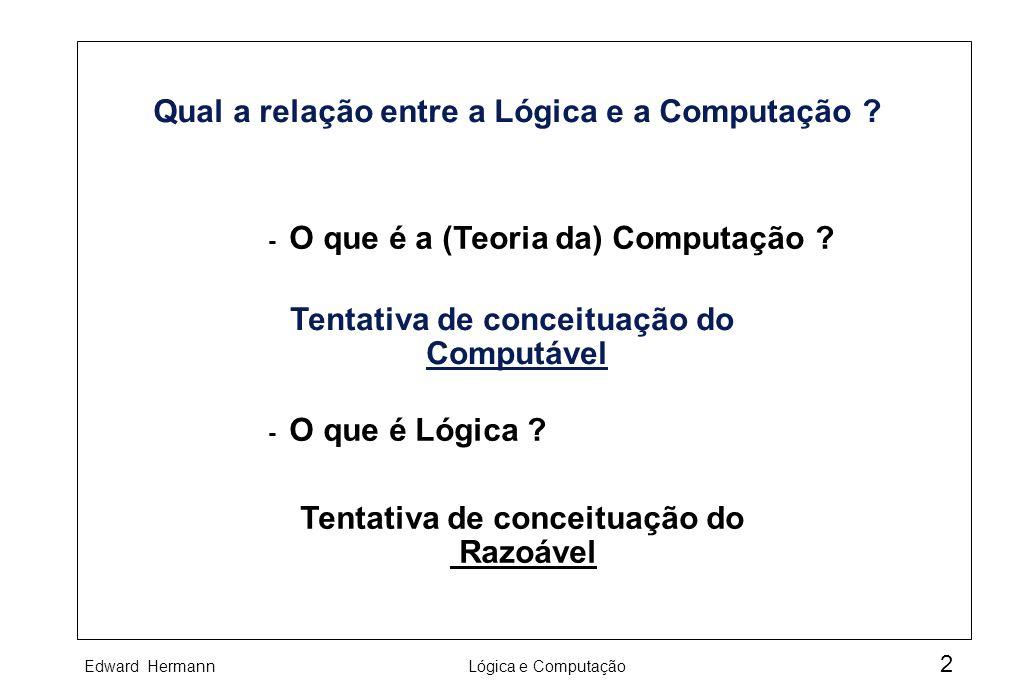 Edward HermannLógica e Computação 2 Qual a relação entre a Lógica e a Computação ? - O que é a (Teoria da) Computação ? - O que é Lógica ? Tentativa d