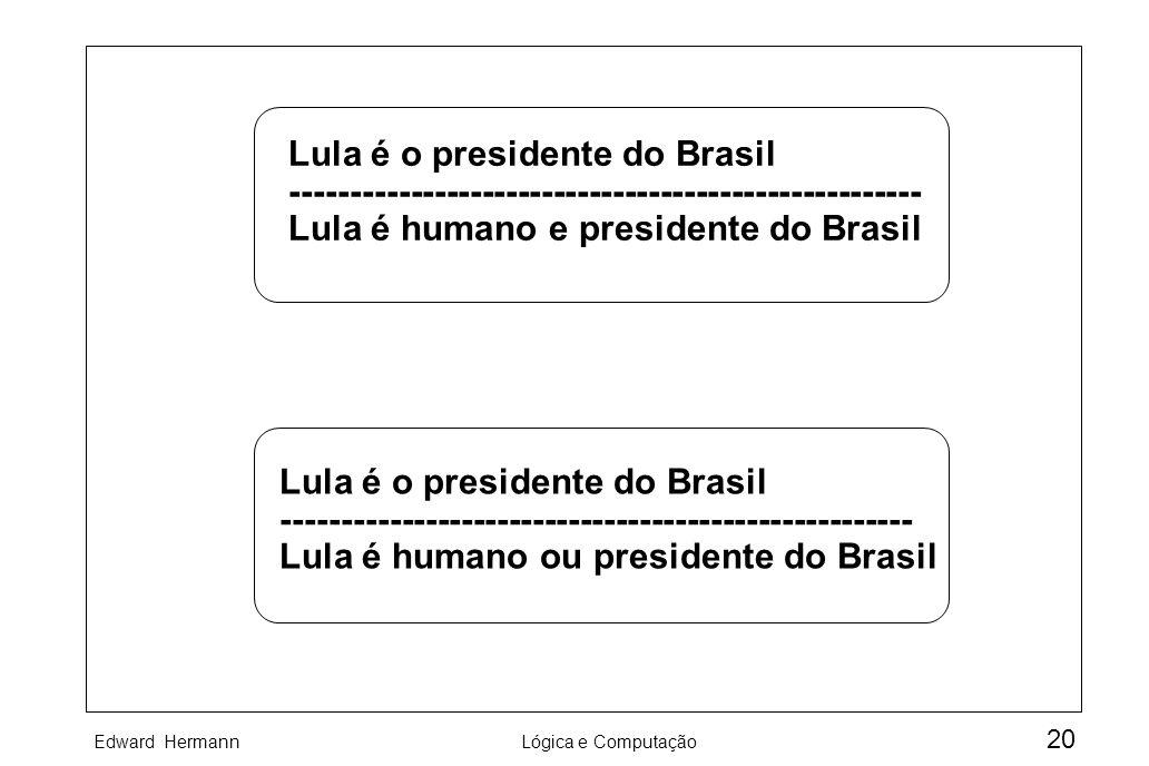 Edward HermannLógica e Computação 20 Lula é o presidente do Brasil ----------------------------------------------------- Lula é humano e presidente do