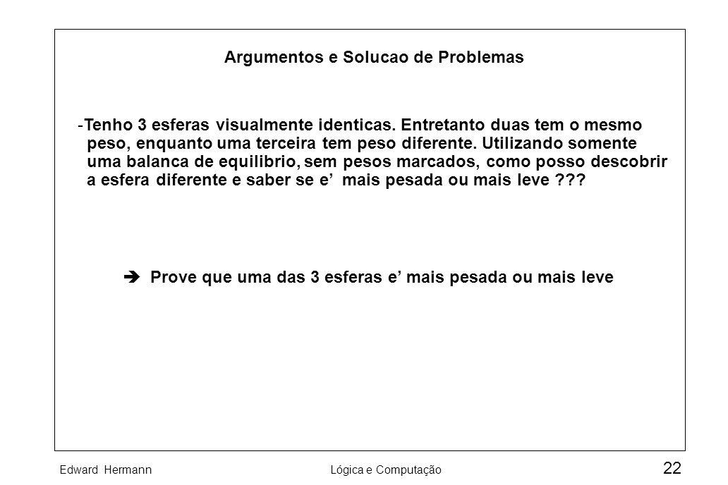 Edward HermannLógica e Computação 22 Argumentos e Solucao de Problemas -Tenho 3 esferas visualmente identicas. Entretanto duas tem o mesmo peso, enqua