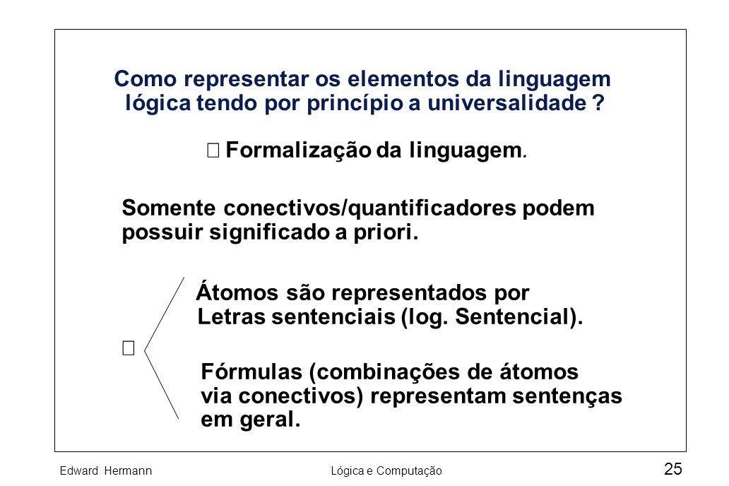 Edward HermannLógica e Computação 25 Como representar os elementos da linguagem lógica tendo por princípio a universalidade ? Formalização da linguage