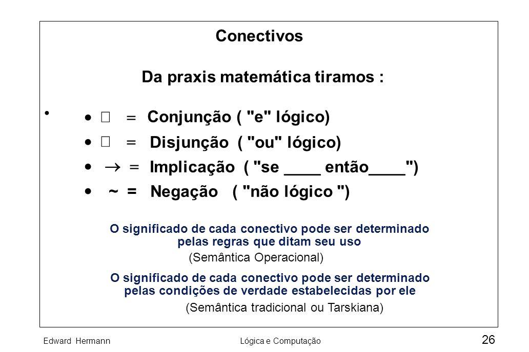 Edward HermannLógica e Computação 26 O significado de cada conectivo pode ser determinado pelas regras que ditam seu uso (Semântica Operacional) Da pr