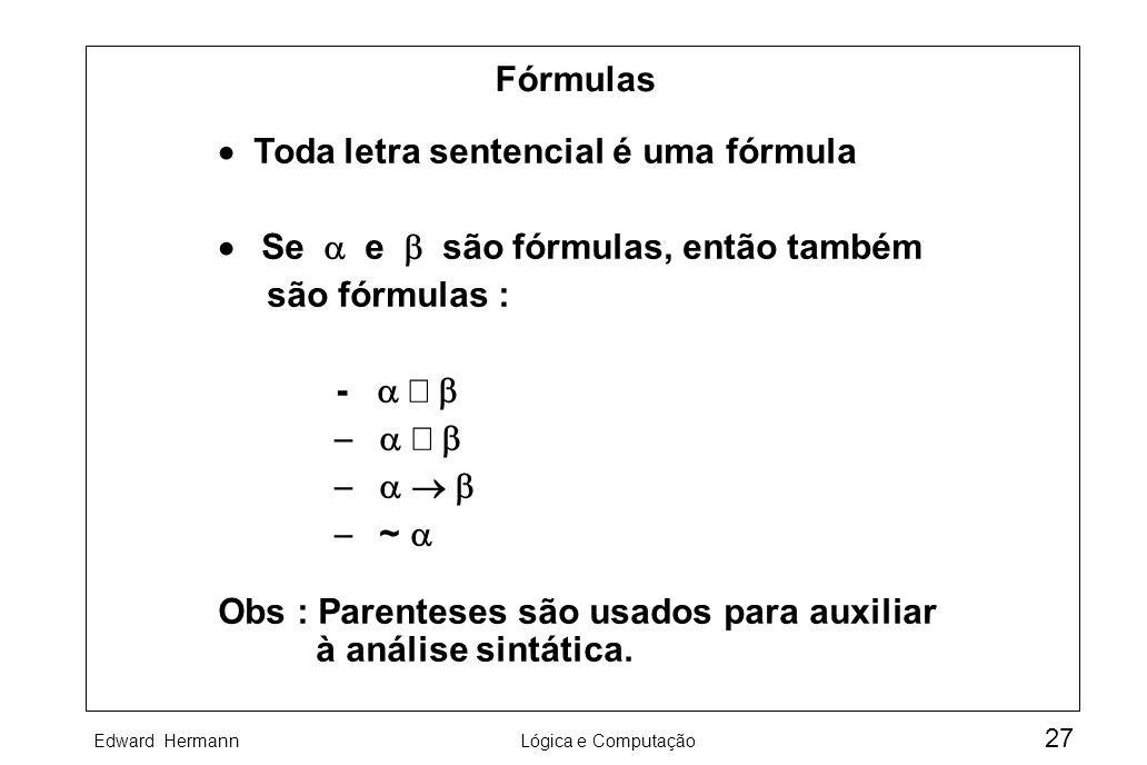Edward HermannLógica e Computação 27 Fórmulas Toda letra sentencial é uma fórmula Se e são fórmulas, então também são fórmulas : - ~ Obs : Parenteses