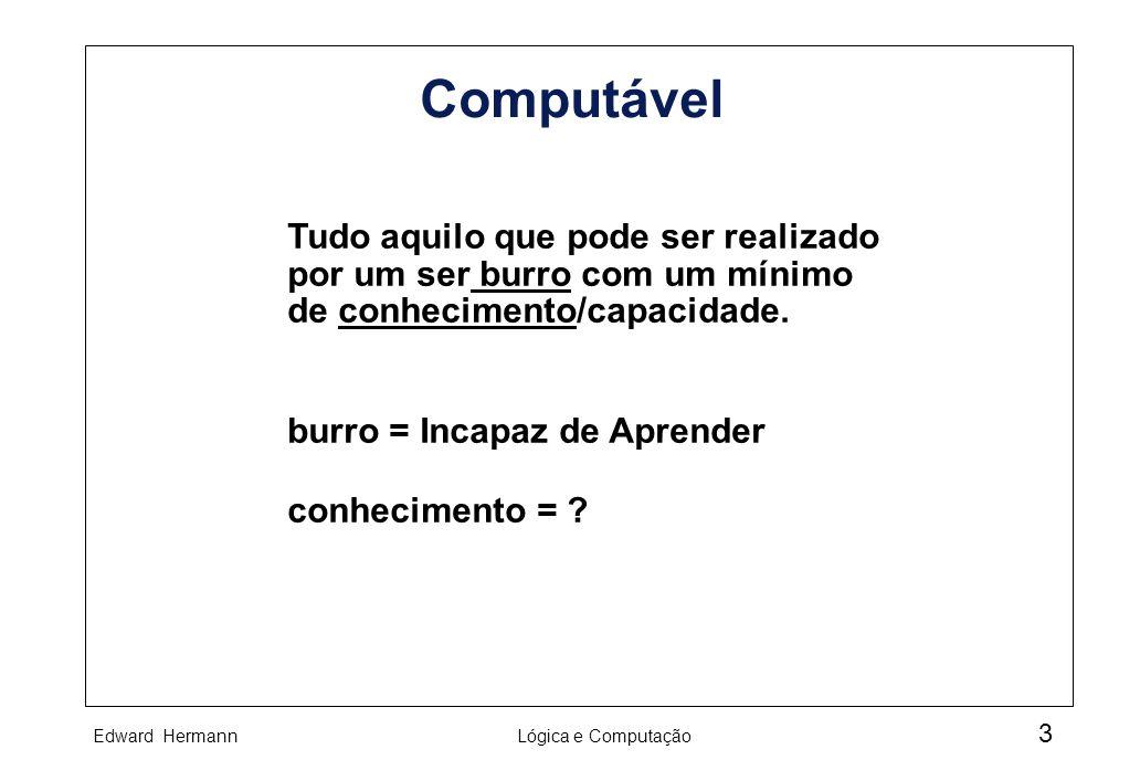 Edward HermannLógica e Computação 3 Computável Tudo aquilo que pode ser realizado por um ser burro com um mínimo de conhecimento/capacidade. burro = I