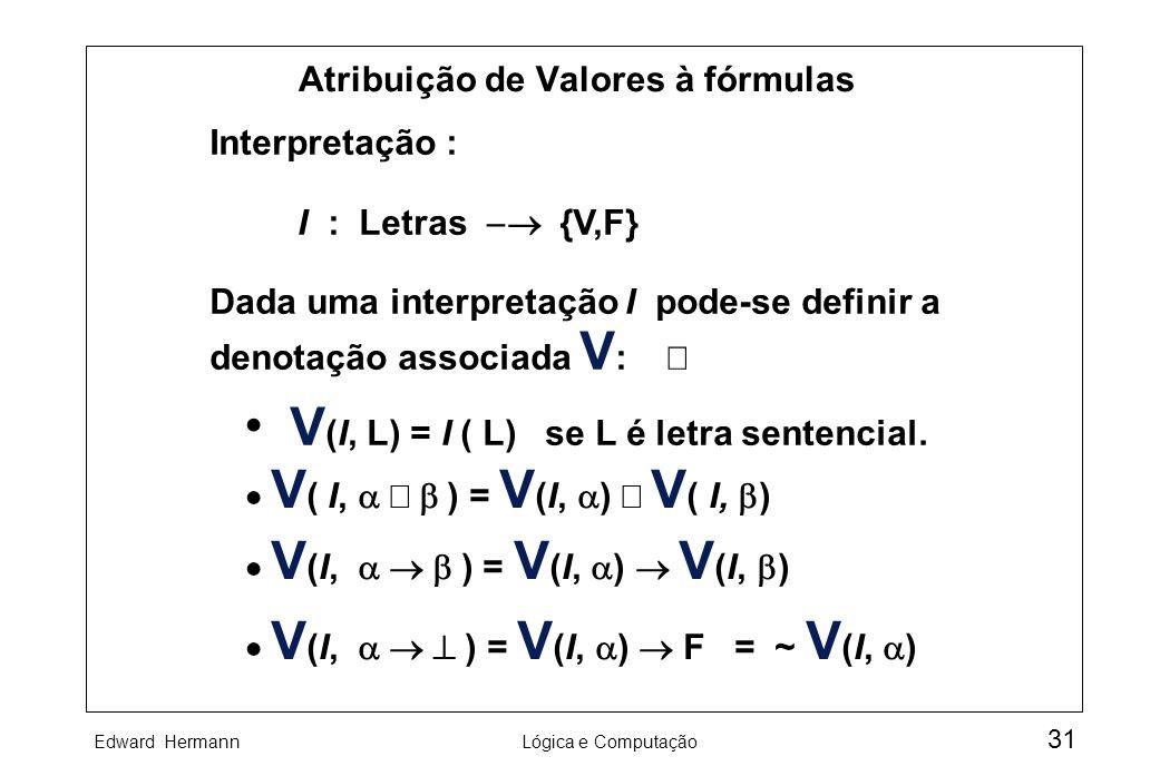 Edward HermannLógica e Computação 31 Atribuição de Valores à fórmulas Interpretação : I : Letras {V,F} Dada uma interpretação I pode-se definir a deno