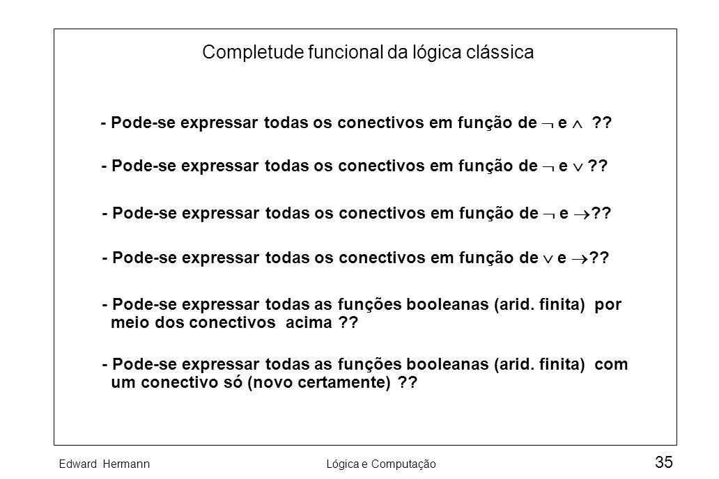 Edward HermannLógica e Computação 35 Completude funcional da lógica clássica - Pode-se expressar todas os conectivos em função de e ?? - Pode-se expre
