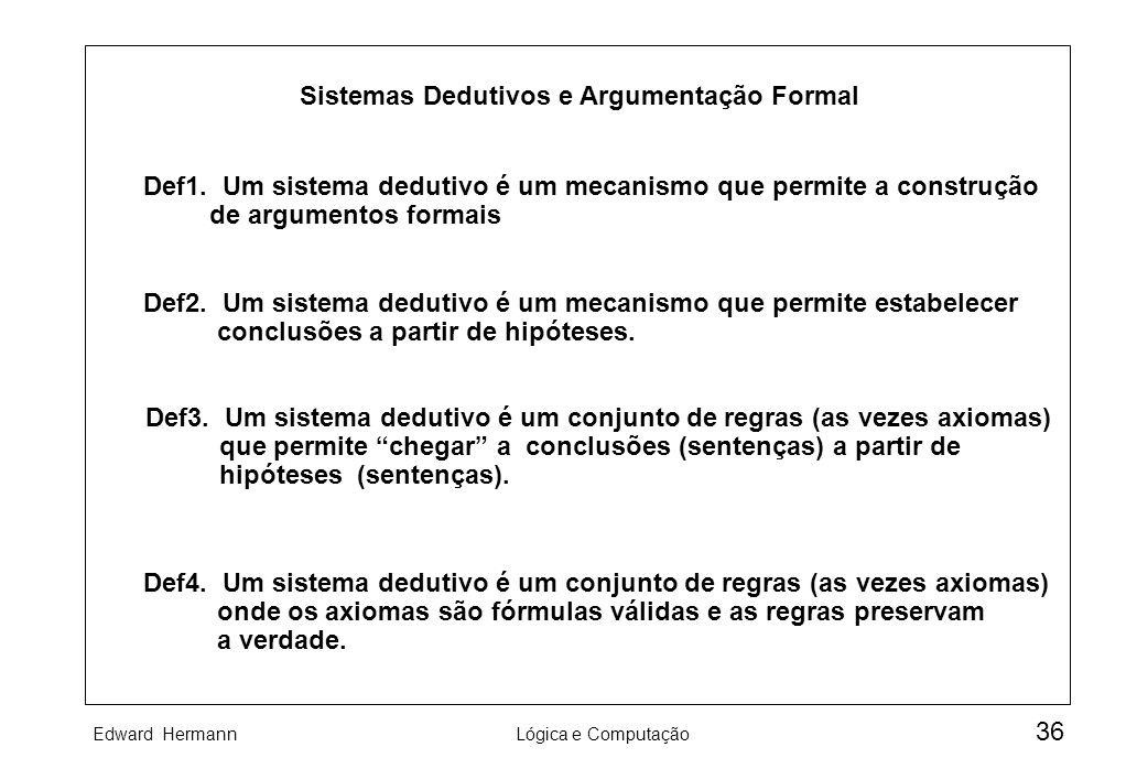 Edward HermannLógica e Computação 36 Sistemas Dedutivos e Argumentação Formal Def1. Um sistema dedutivo é um mecanismo que permite a construção de arg