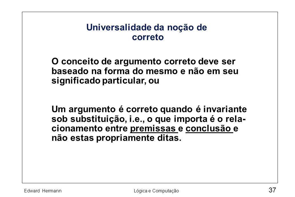 Edward HermannLógica e Computação 37 Universalidade da noção de correto O conceito de argumento correto deve ser baseado na forma do mesmo e não em se