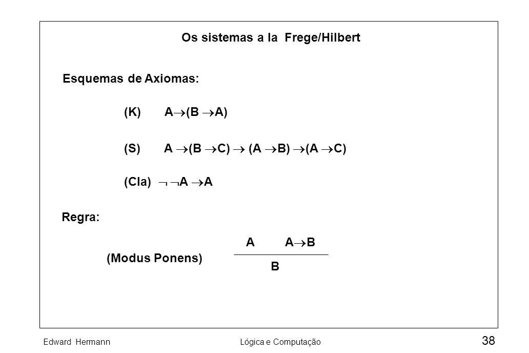 Edward HermannLógica e Computação 38 Os sistemas a la Frege/Hilbert Esquemas de Axiomas: (K) A (B A) (S) A (B C) (A B) (A C) (Cla) A A Regra: (Modus P