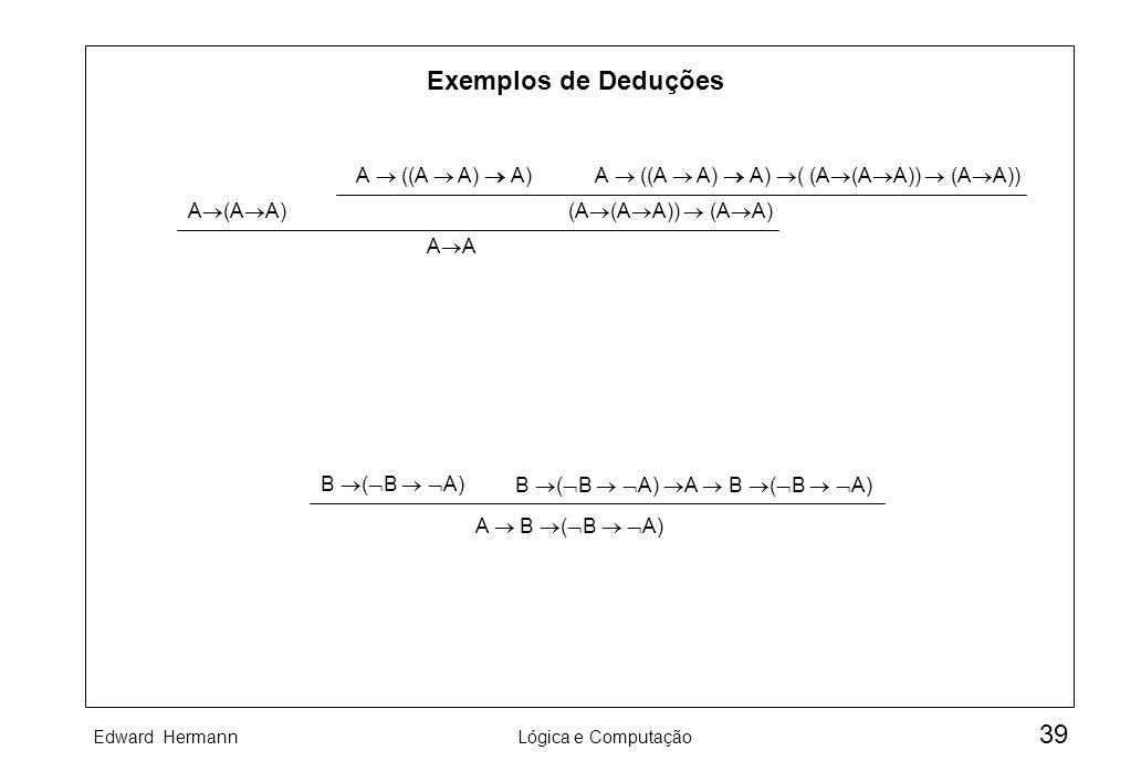 Edward HermannLógica e Computação 39 Exemplos de Deduções A ((A A) A)A ((A A) A) ( (A (A A)) (A A)) (A (A A)) (A A)A (A A) A B ( B A) B ( B A) A B ( B
