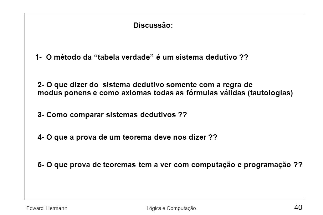 Edward HermannLógica e Computação 40 Discussão: 1- O método da tabela verdade é um sistema dedutivo ?? 2- O que dizer do sistema dedutivo somente com