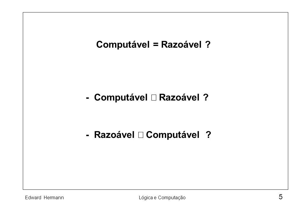 Edward HermannLógica e Computação 5 Computável = Razoável ? - Computável Razoável ? - Razoável Computável ?