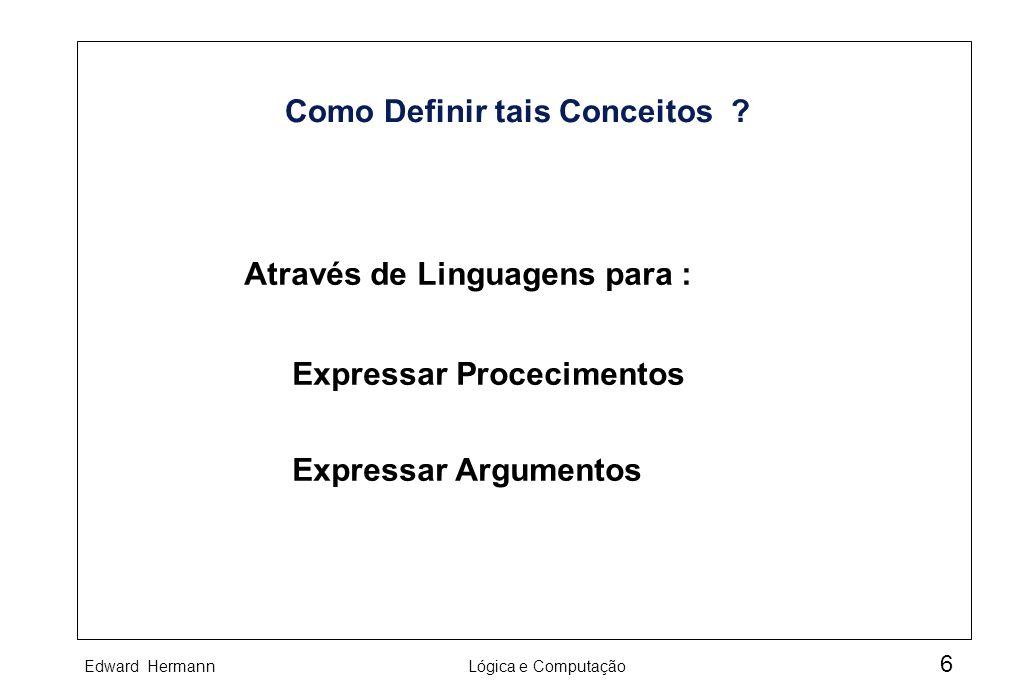 Edward HermannLógica e Computação 6 Como Definir tais Conceitos ? Através de Linguagens para : Expressar Procecimentos Expressar Argumentos